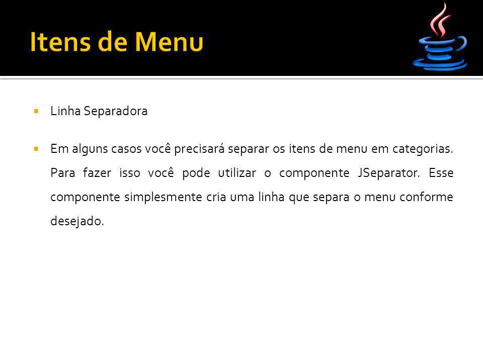  Linha Separadora  Em alguns casos você precisará separar os itens de menu em categorias. Para fazer isso você pode utilizar o componente JSeparator