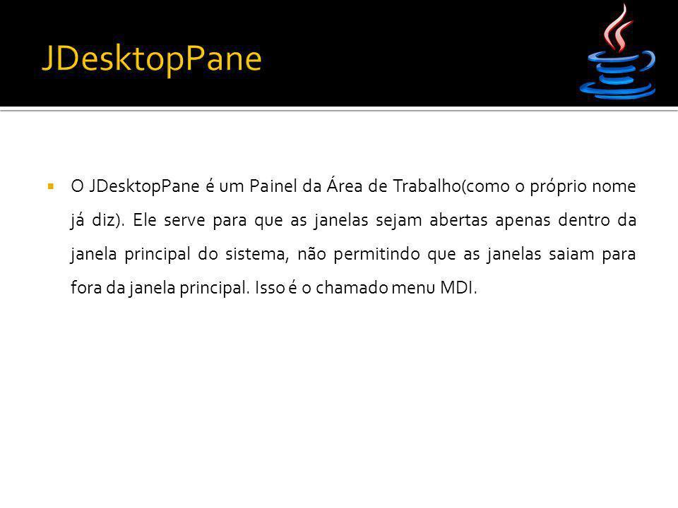  O JDesktopPane é um Painel da Área de Trabalho(como o próprio nome já diz). Ele serve para que as janelas sejam abertas apenas dentro da janela prin