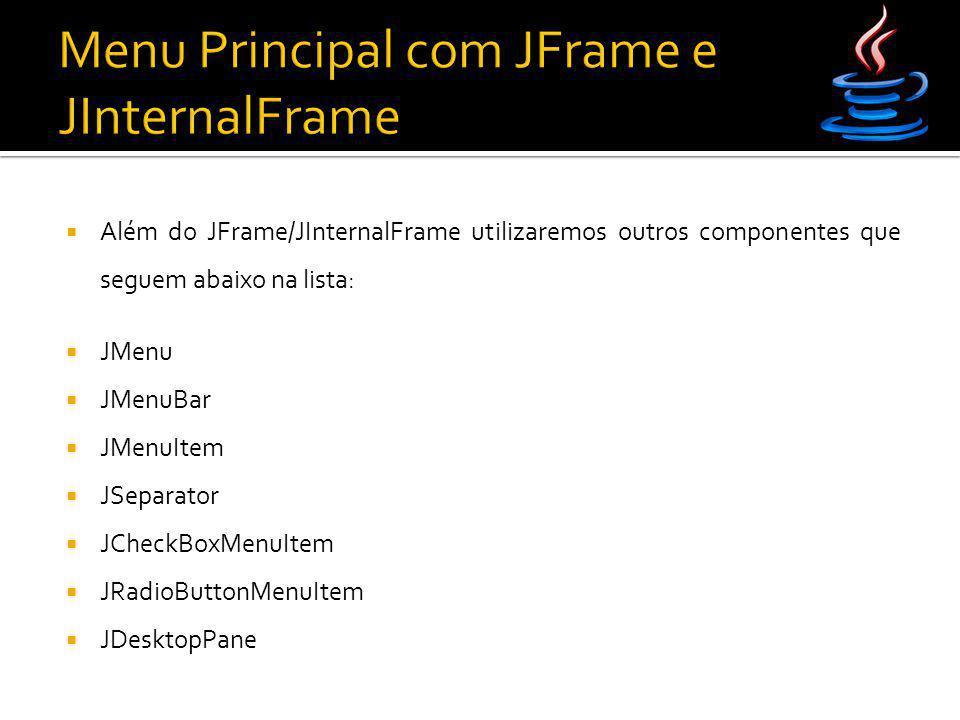  Além do JFrame/JInternalFrame utilizaremos outros componentes que seguem abaixo na lista:  JMenu  JMenuBar  JMenuItem  JSeparator  JCheckBoxMen
