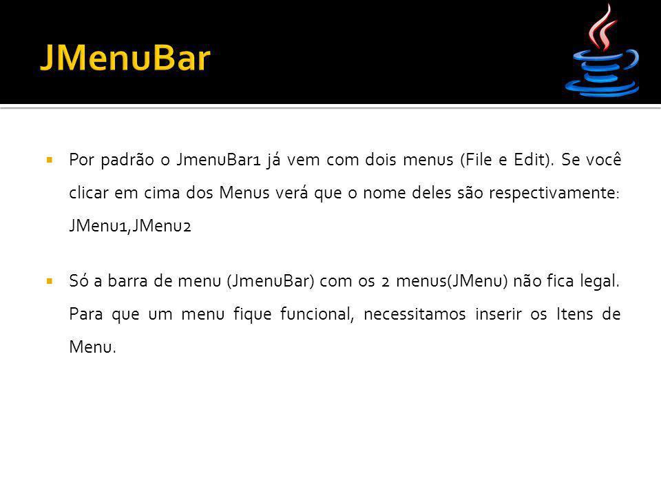  Por padrão o JmenuBar1 já vem com dois menus (File e Edit). Se você clicar em cima dos Menus verá que o nome deles são respectivamente: JMenu1,JMenu