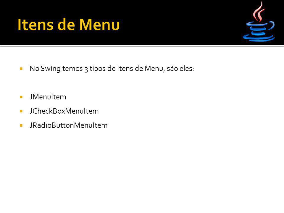  No Swing temos 3 tipos de Itens de Menu, são eles:  JMenuItem  JCheckBoxMenuItem  JRadioButtonMenuItem