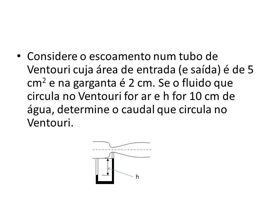 Considere o escoamento num tubo de Ventouri cuja área de entrada (e saída) é de 5 cm 2 e na garganta é 2 cm.
