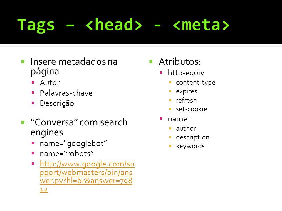  Insere metadados na página  Autor  Palavras-chave  Descrição  Conversa com search engines  name= googlebot  name= robots  http://www.google.com/su pport/webmasters/bin/ans wer.py?hl=br&answer=798 12 http://www.google.com/su pport/webmasters/bin/ans wer.py?hl=br&answer=798 12  Atributos:  http-equiv ▪ content-type ▪ expires ▪ refresh ▪ set-cookie  name ▪ author ▪ description ▪ keywords