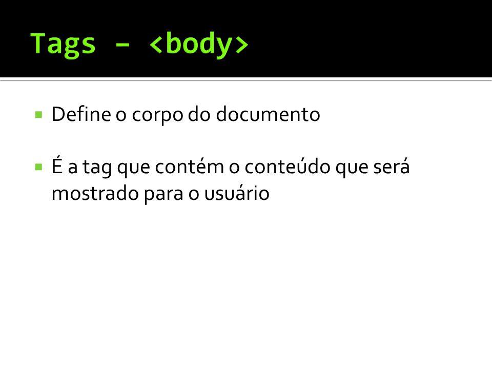  Define o corpo do documento  É a tag que contém o conteúdo que será mostrado para o usuário
