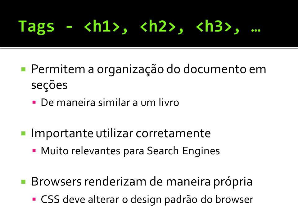  Permitem a organização do documento em seções  De maneira similar a um livro  Importante utilizar corretamente  Muito relevantes para Search Engines  Browsers renderizam de maneira própria  CSS deve alterar o design padrão do browser