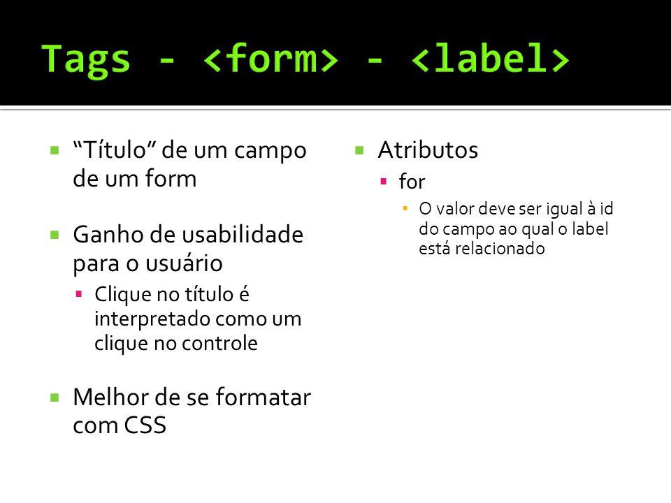  Título de um campo de um form  Ganho de usabilidade para o usuário  Clique no título é interpretado como um clique no controle  Melhor de se formatar com CSS  Atributos  for ▪ O valor deve ser igual à id do campo ao qual o label está relacionado