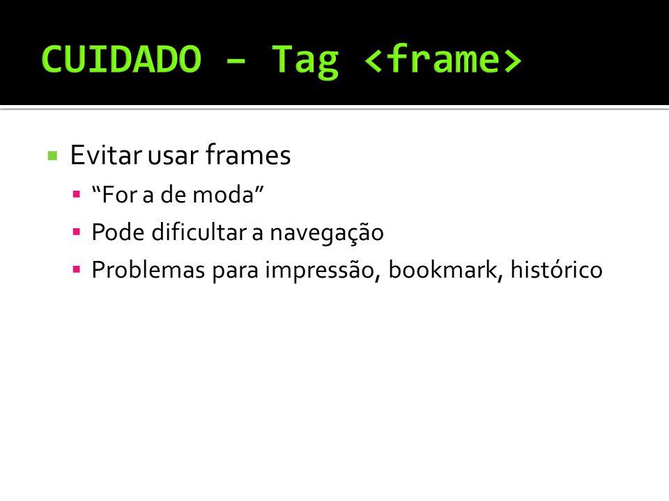  Evitar usar frames  For a de moda  Pode dificultar a navegação  Problemas para impressão, bookmark, histórico