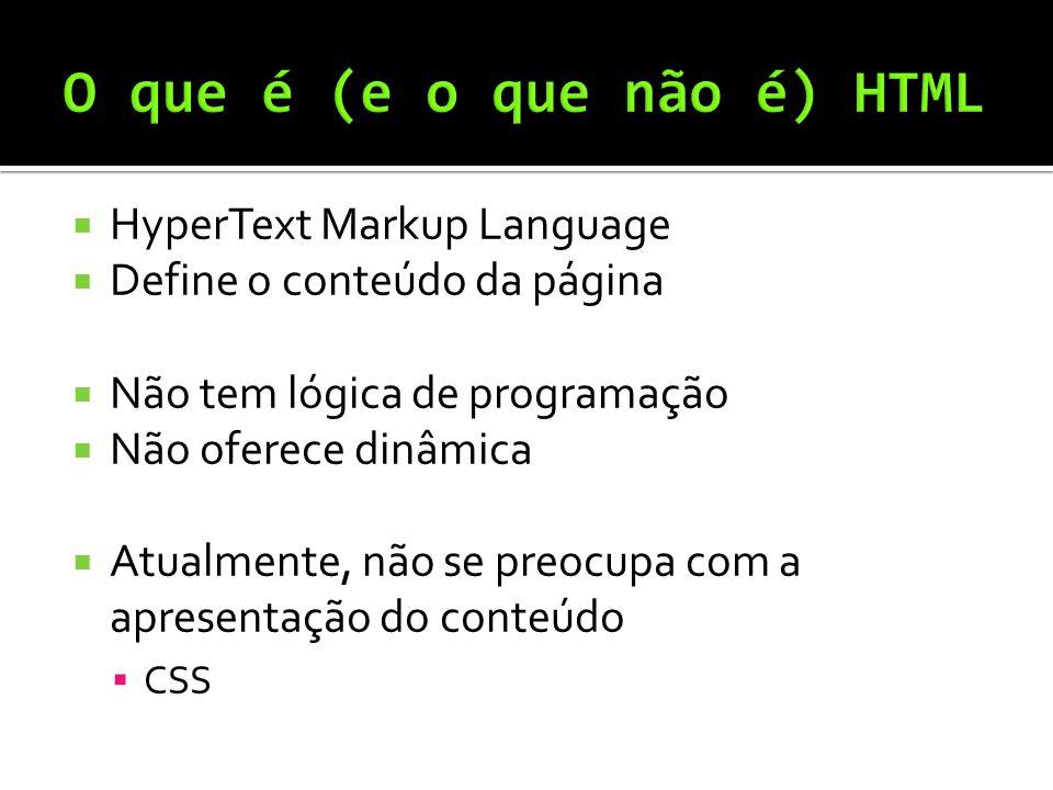  HyperText Markup Language  Define o conteúdo da página  Não tem lógica de programação  Não oferece dinâmica  Atualmente, não se preocupa com a apresentação do conteúdo  CSS