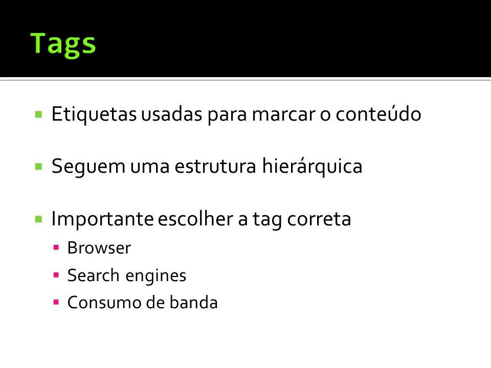  Etiquetas usadas para marcar o conteúdo  Seguem uma estrutura hierárquica  Importante escolher a tag correta  Browser  Search engines  Consumo de banda