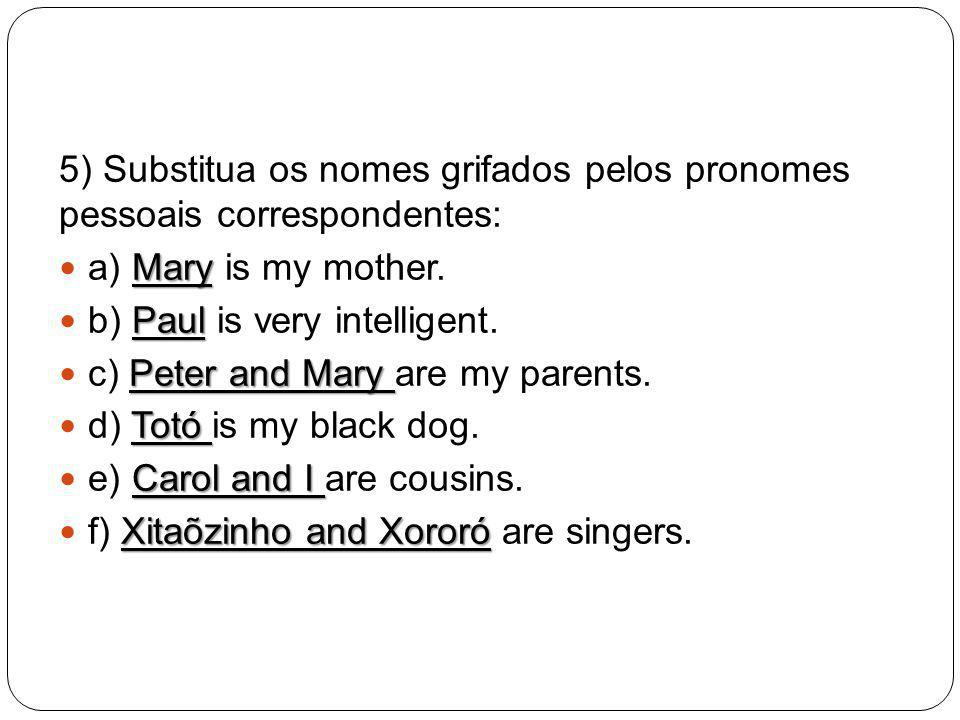 5) Substitua os nomes grifados pelos pronomes pessoais correspondentes: Mary a) Mary is my mother. Paul b) Paul is very intelligent. Peter and Mary c)