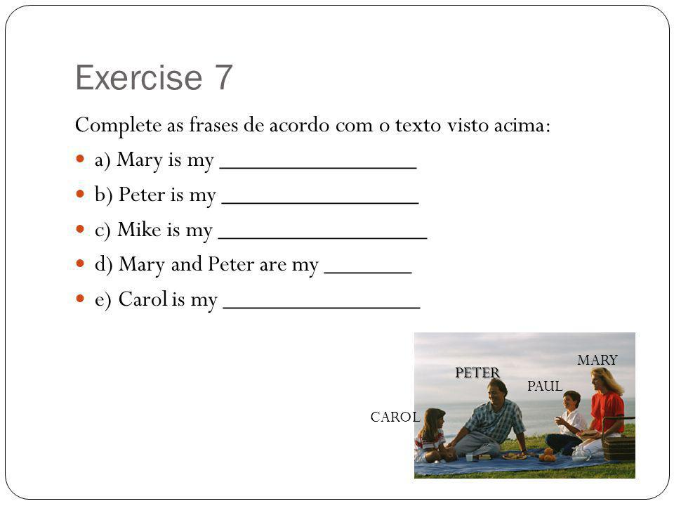 Exercise 7 Complete as frases de acordo com o texto visto acima: a) Mary is my ________________ b) Peter is my ________________ c) Mike is my ________