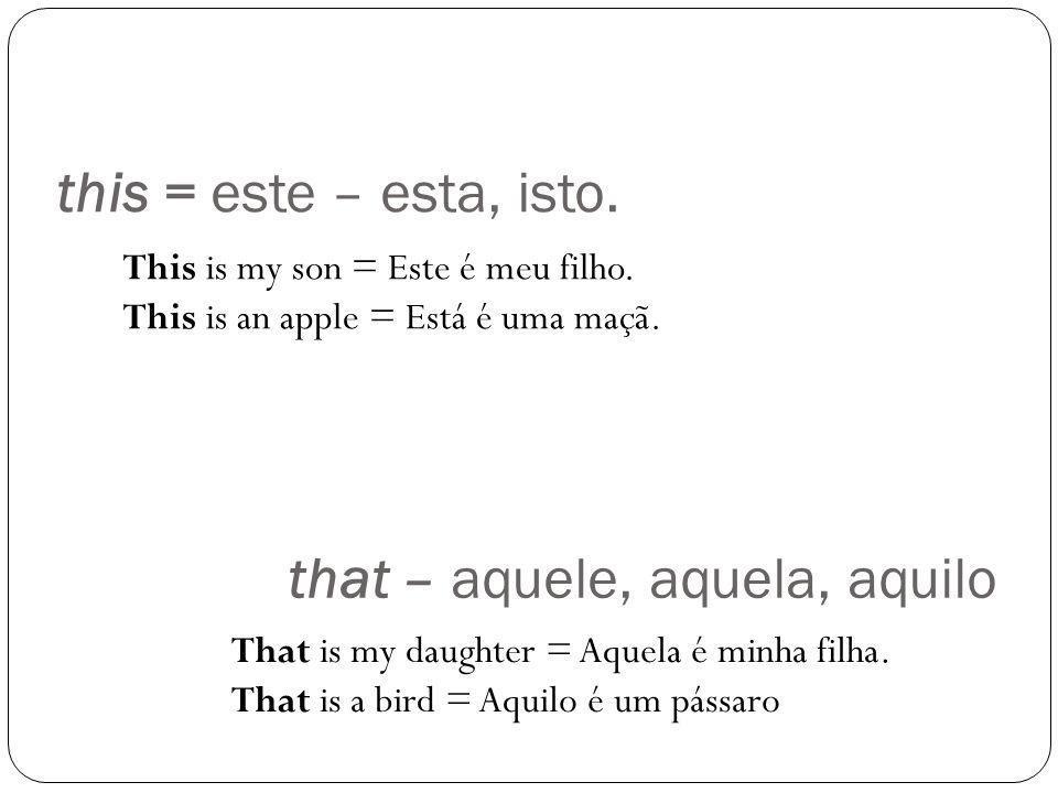 this = este – esta, isto. This is my son = Este é meu filho. This is an apple = Está é uma maçã. That is my daughter = Aquela é minha filha. That is a