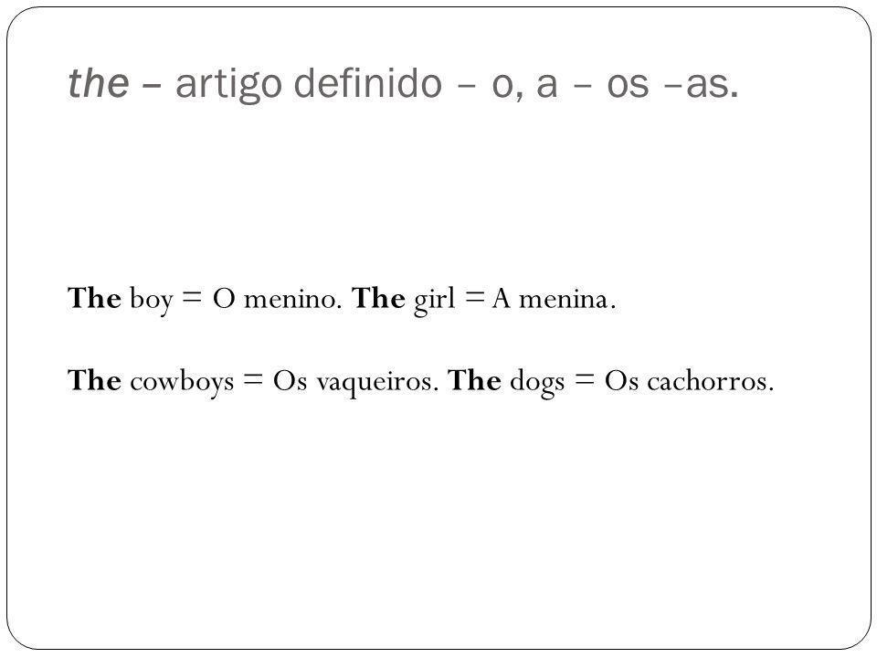the – artigo definido – o, a – os –as. The boy = O menino. The girl = A menina. The cowboys = Os vaqueiros. The dogs = Os cachorros.