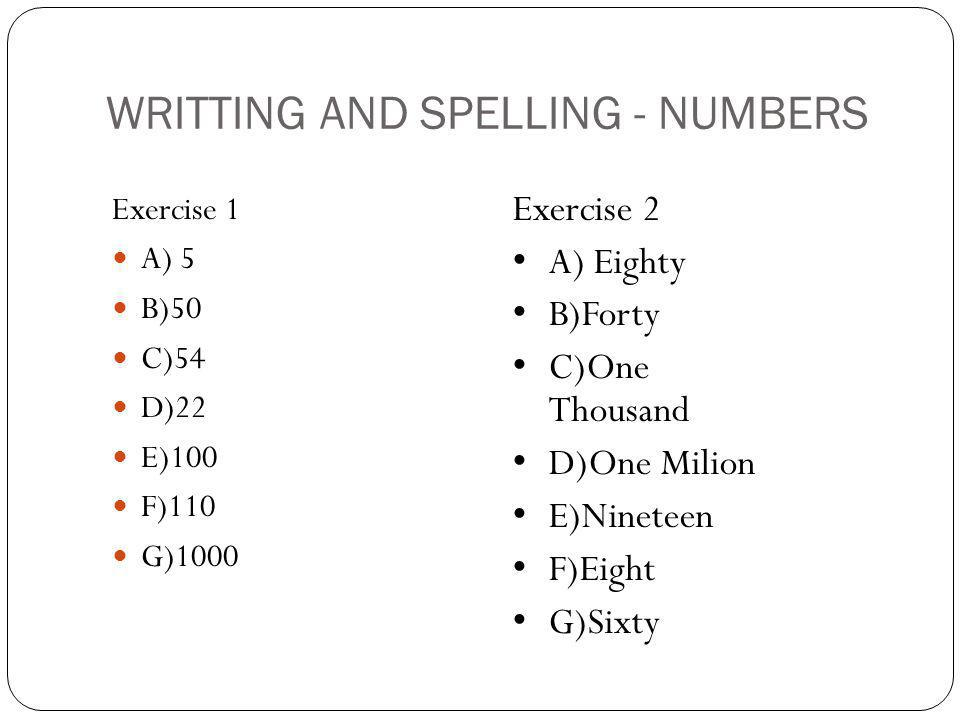 WRITTING AND SPELLING - NUMBERS Exercise 1 A) 5 B)50 C)54 D)22 E)100 F)110 G)1000 Exercise 2 A) Eighty B)Forty C)One Thousand D)One Milion E)Nineteen