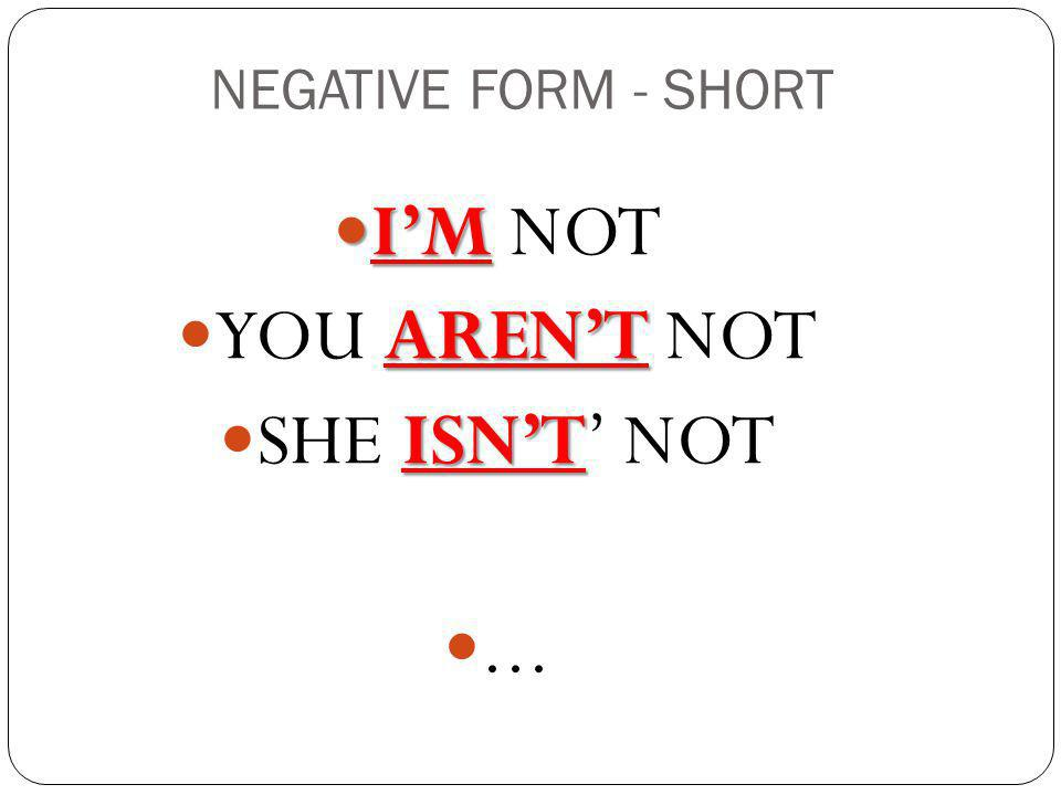 NEGATIVE FORM - SHORT I'M I'M NOT AREN'T YOU AREN'T NOT ISN'T SHE ISN'T' NOT...