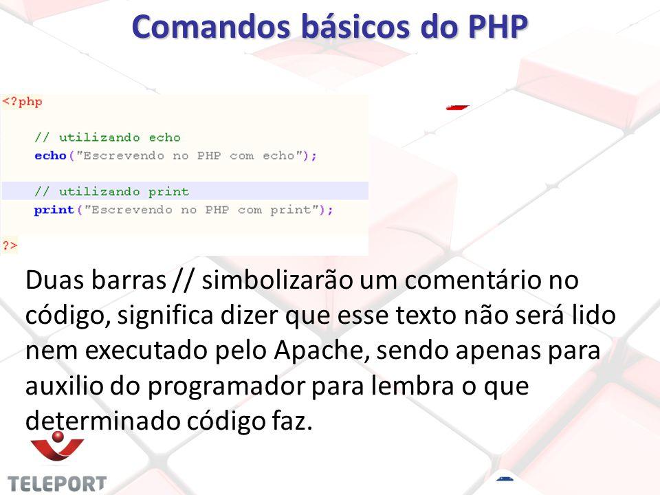 Comandos básicos do PHP Duas barras // simbolizarão um comentário no código, significa dizer que esse texto não será lido nem executado pelo Apache, sendo apenas para auxilio do programador para lembra o que determinado código faz.