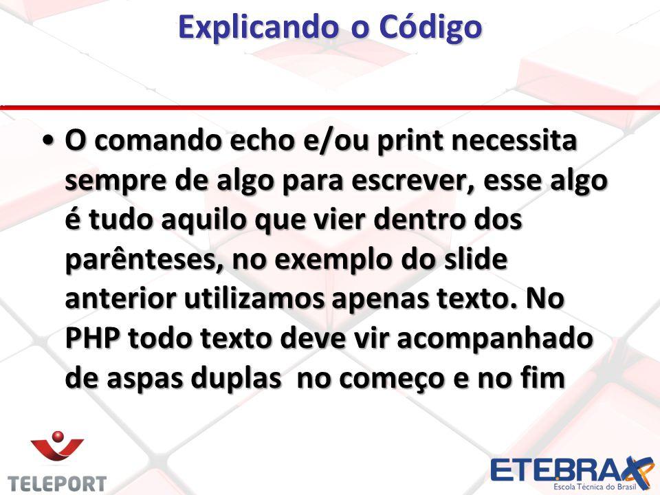 Explicando o Código O comando echo e/ou print necessita sempre de algo para escrever, esse algo é tudo aquilo que vier dentro dos parênteses, no exemplo do slide anterior utilizamos apenas texto.