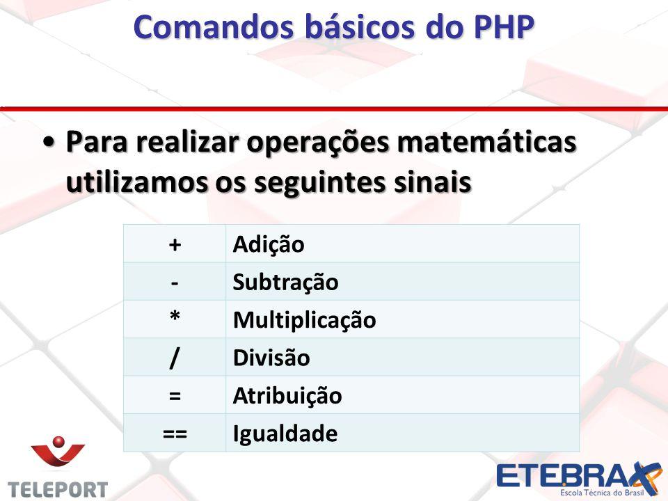 Comandos básicos do PHP Para realizar operações matemáticas utilizamos os seguintes sinaisPara realizar operações matemáticas utilizamos os seguintes sinais +Adição -Subtração *Multiplicação /Divisão =Atribuição ==Igualdade