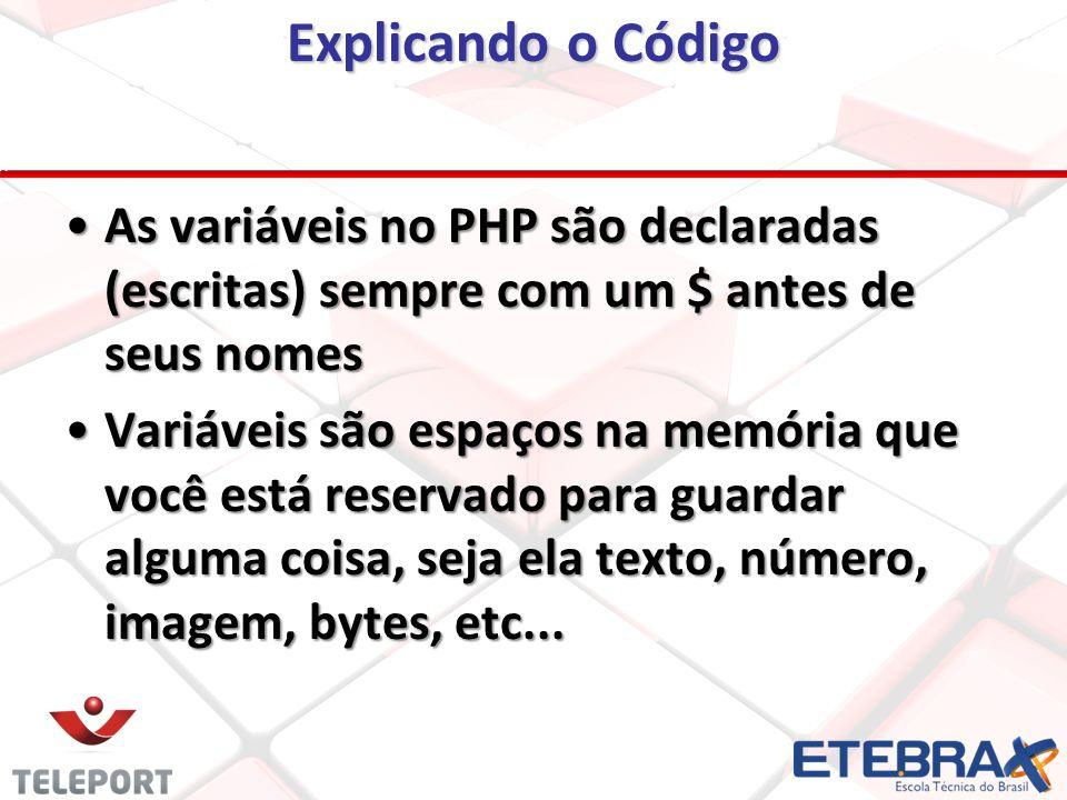 Explicando o Código As variáveis no PHP são declaradas (escritas) sempre com um $ antes de seus nomes Variáveis são espaços na memória que você está reservado para guardar alguma coisa, seja ela texto, número, imagem, bytes, etc...