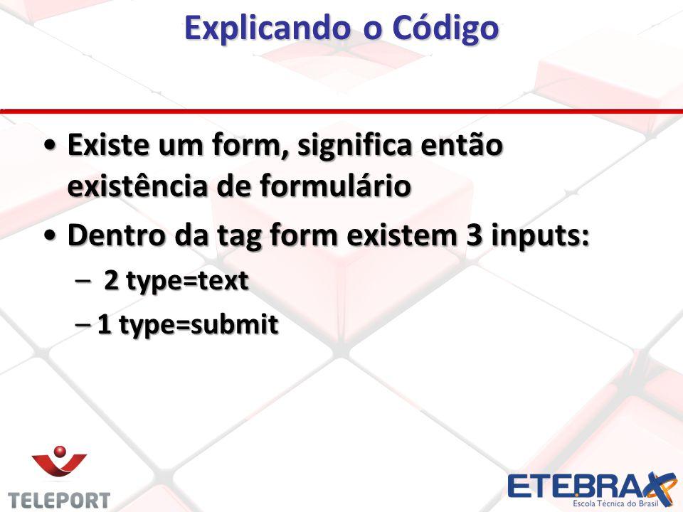 Explicando o Código Existe um form, significa então existência de formulárioExiste um form, significa então existência de formulário Dentro da tag form existem 3 inputs:Dentro da tag form existem 3 inputs: – 2 type=text –1 type=submit