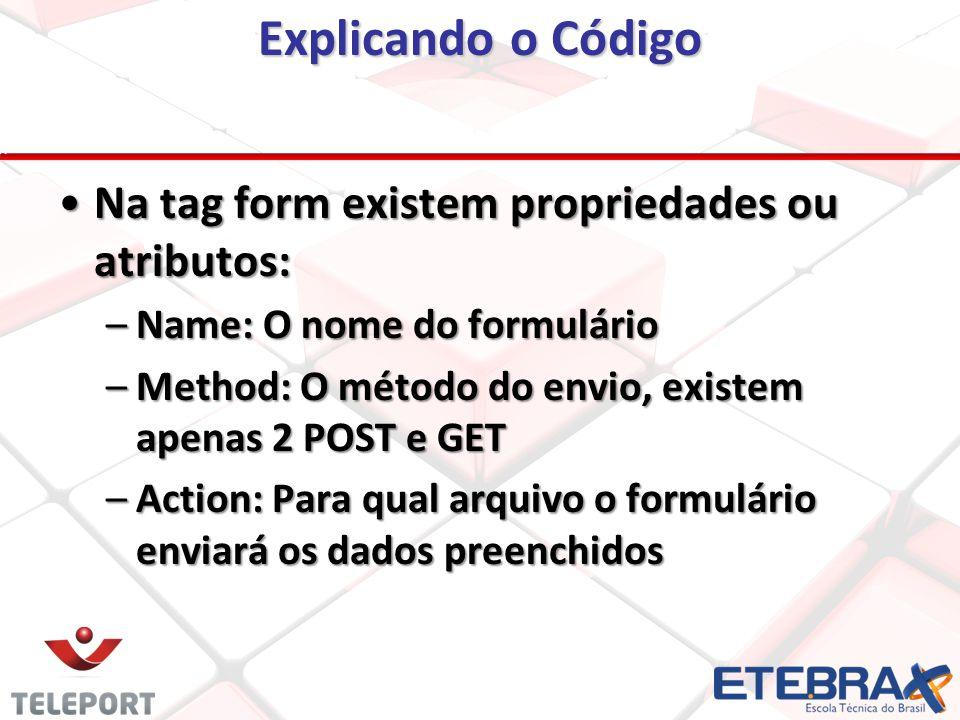 Explicando o Código Na tag form existem propriedades ou atributos:Na tag form existem propriedades ou atributos: –Name: O nome do formulário –Method: O método do envio, existem apenas 2 POST e GET –Action: Para qual arquivo o formulário enviará os dados preenchidos