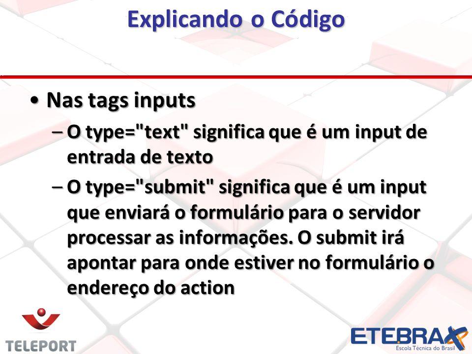Explicando o Código Nas tags inputsNas tags inputs –O type= text significa que é um input de entrada de texto –O type= submit significa que é um input que enviará o formulário para o servidor processar as informações.