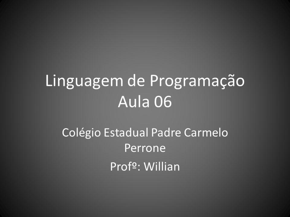 Linguagem de Programação Aula 06 Colégio Estadual Padre Carmelo Perrone Profº: Willian