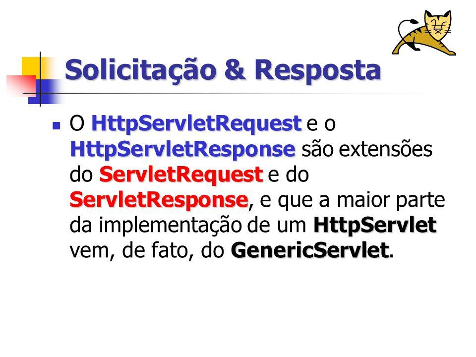 Solicitação & Resposta HttpServletRequest HttpServletResponse ServletRequest ServletResponse HttpServlet GenericServlet O HttpServletRequest e o HttpServletResponse são extensões do ServletRequest e do ServletResponse, e que a maior parte da implementação de um HttpServlet vem, de fato, do GenericServlet.