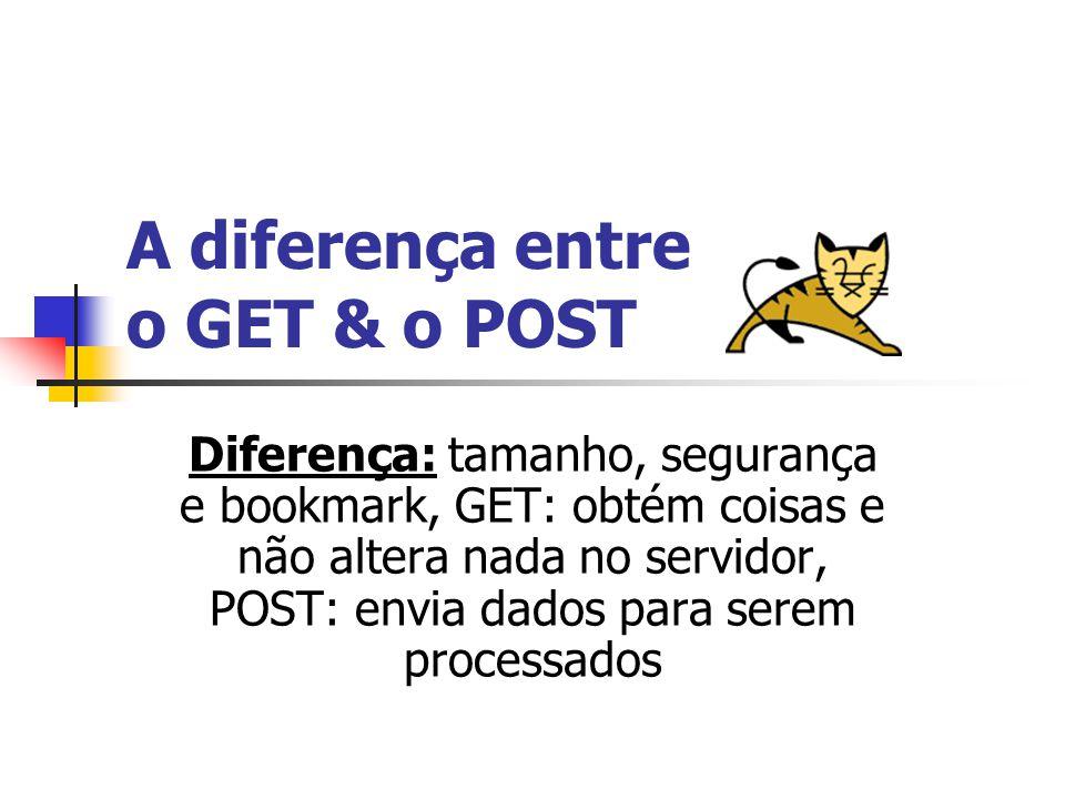 A diferença entre o GET & o POST Diferença: tamanho, segurança e bookmark, GET: obtém coisas e não altera nada no servidor, POST: envia dados para serem processados