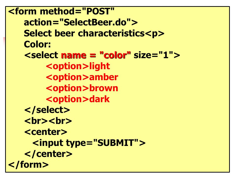 <form method= POST action= SelectBeer.do > Select beer characteristics Color: name = color light amber brown dark