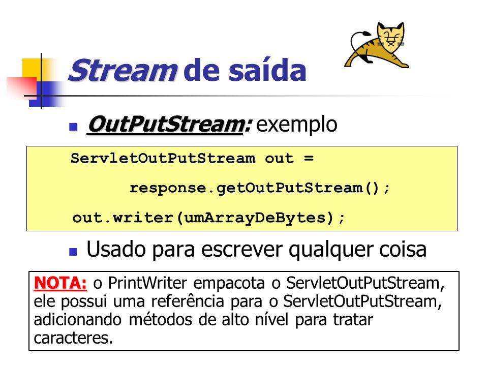 Stream Stream de saída OutPutStream OutPutStream: exemplo Usado para escrever qualquer coisa ServletOutPutStream ServletOutPutStream out = getOutPutStream() response.getOutPutStream(); out.writer(umArrayDeBytes); NOTA: NOTA: o PrintWriter empacota o ServletOutPutStream, ele possui uma referência para o ServletOutPutStream, adicionando métodos de alto nível para tratar caracteres.