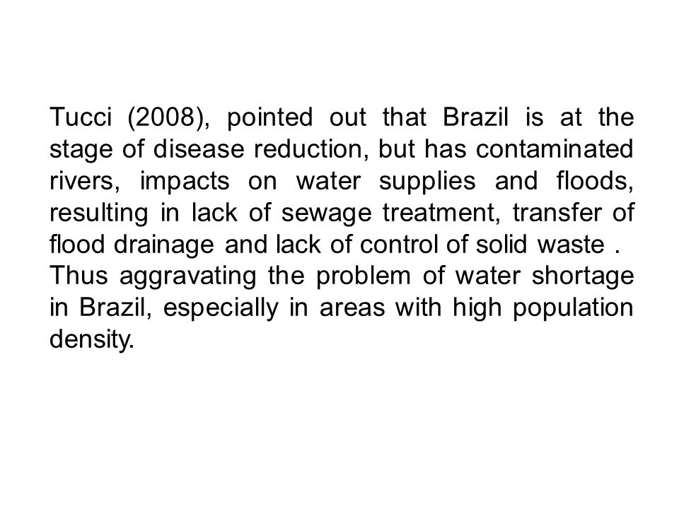 Tucci (2008), pointed out that Brazil is at the stage of disease reduction, but has contaminated rivers, impacts on water supplies and floods, resulting in lack of sewage treatment, transfer of flood drainage and lack of control of solid waste.