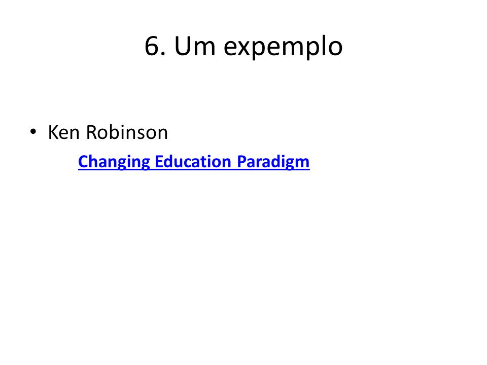 6. Um expemplo Ken Robinson Changing Education Paradigm