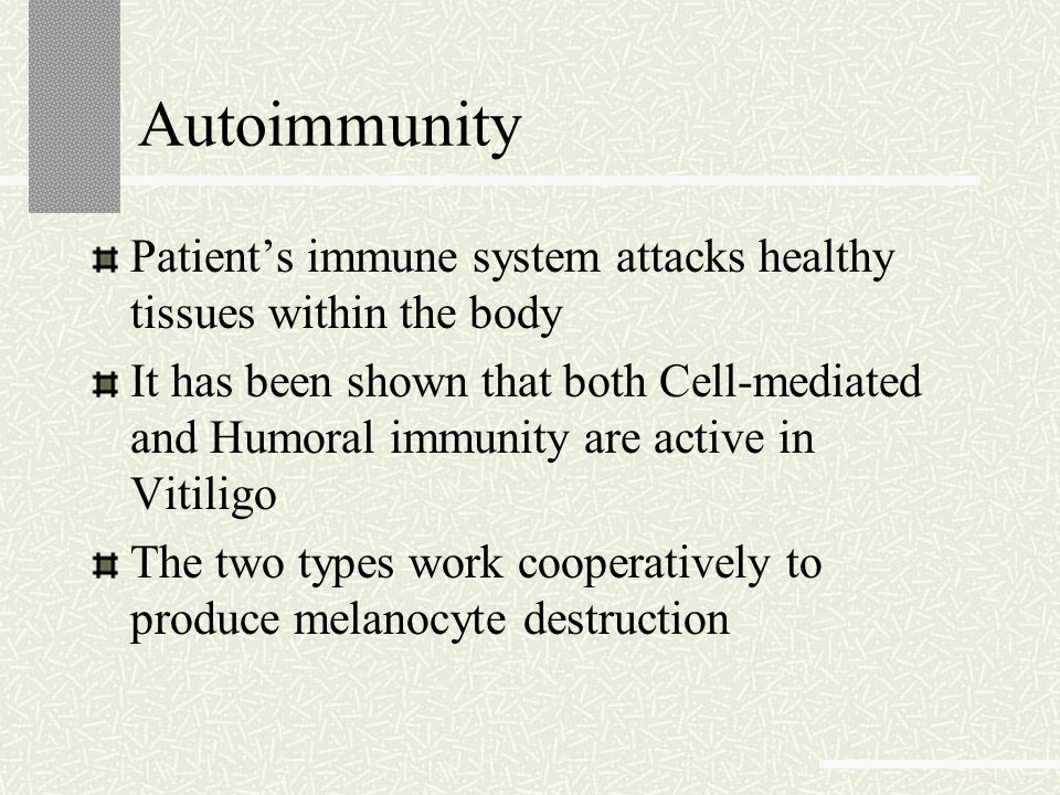 Autoimmunity Patient's immune system attacks healthy tissues within the body It has been shown that both Cell-mediated and Humoral immunity are active