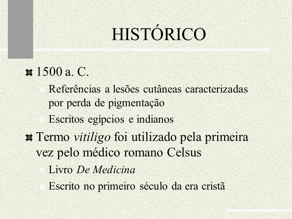 HISTÓRICO 1500 a. C. Referências a lesões cutâneas caracterizadas por perda de pigmentação Escritos egípcios e indianos Termo vitiligo foi utilizado p