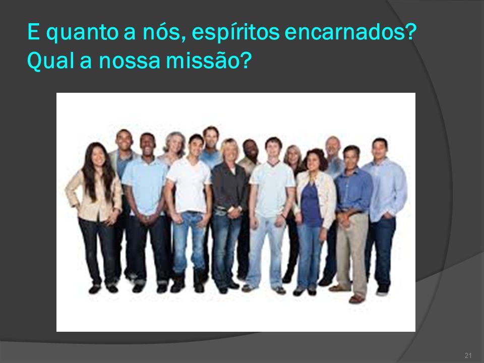 E quanto a nós, espíritos encarnados? Qual a nossa missão? 21