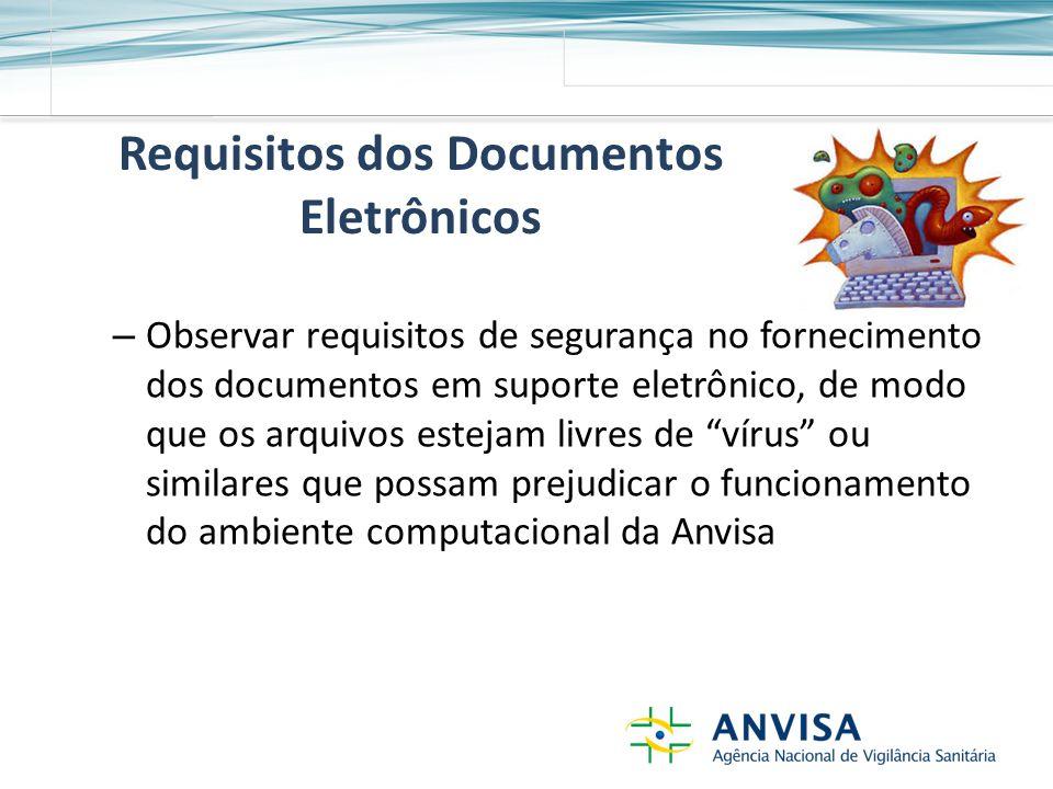 Requisitos dos Documentos Eletrônicos – Observar requisitos de segurança no fornecimento dos documentos em suporte eletrônico, de modo que os arquivos estejam livres de vírus ou similares que possam prejudicar o funcionamento do ambiente computacional da Anvisa
