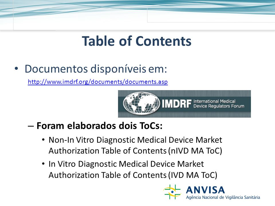 Table of Contents Documentos disponíveis em: http://www.imdrf.org/documents/documents.asp – Foram elaborados dois ToCs: Non-In Vitro Diagnostic Medical Device Market Authorization Table of Contents (nIVD MA ToC) In Vitro Diagnostic Medical Device Market Authorization Table of Contents (IVD MA ToC)