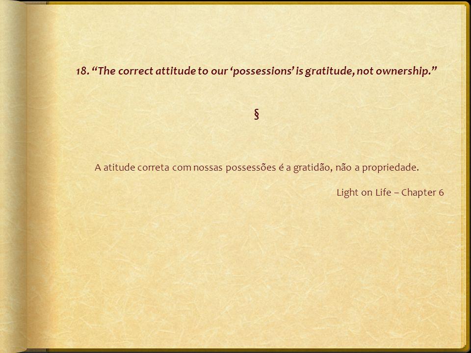 """18. """"The correct attitude to our 'possessions' is gratitude, not ownership."""" § A atitude correta com nossas possessões é a gratidão, não a propriedade"""