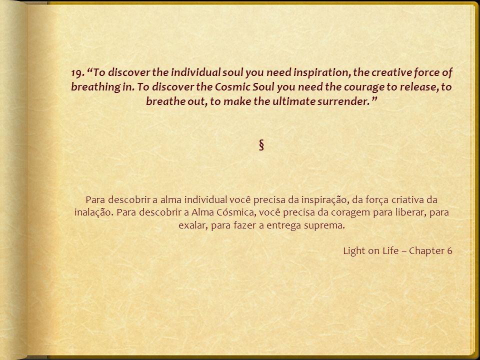 "19. ""To discover the individual soul you need inspiration, the creative force of breathing in. To discover the Cosmic Soul you need the courage to rel"