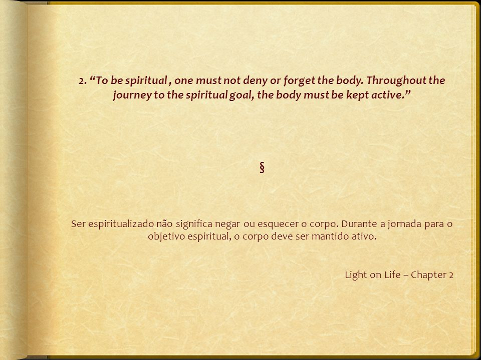 "2. ""To be spiritual, one must not deny or forget the body. Throughout the journey to the spiritual goal, the body must be kept active."" § Ser espiritu"