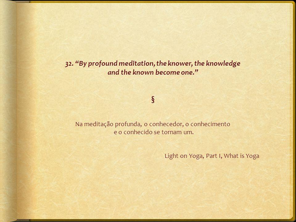 """32. """"By profound meditation, the knower, the knowledge and the known become one."""" § Na meditação profunda, o conhecedor, o conhecimento e o conhecido"""