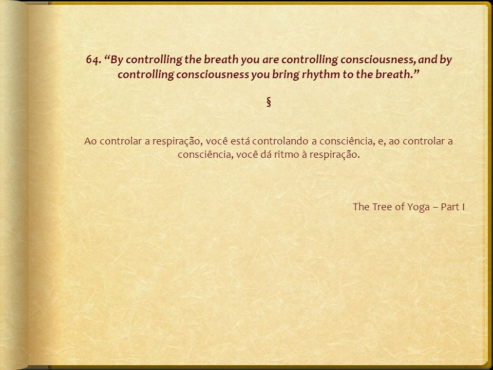 "64. ""By controlling the breath you are controlling consciousness, and by controlling consciousness you bring rhythm to the breath."" § Ao controlar a r"