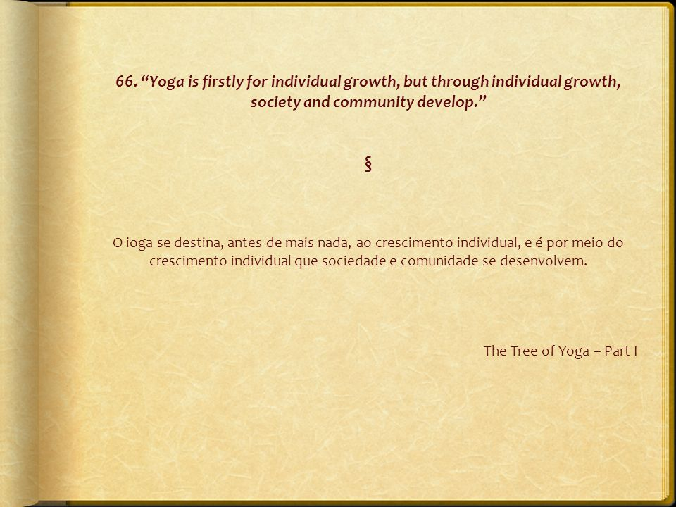 "66. ""Yoga is firstly for individual growth, but through individual growth, society and community develop."" § O ioga se destina, antes de mais nada, ao"