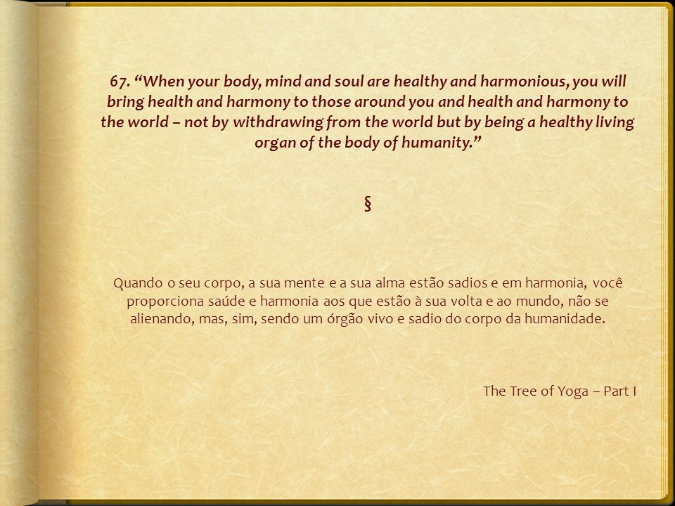 "67. ""When your body, mind and soul are healthy and harmonious, you will bring health and harmony to those around you and health and harmony to the wor"