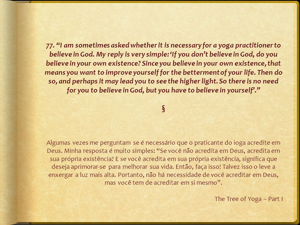 "77. ""I am sometimes asked whether it is necessary for a yoga practitioner to believe in God. My reply is very simple: 'If you don't believe in God, do"