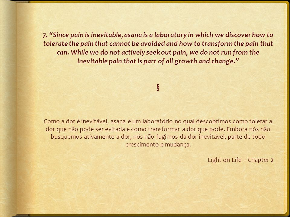 "7. ""Since pain is inevitable, asana is a laboratory in which we discover how to tolerate the pain that cannot be avoided and how to transform the pain"