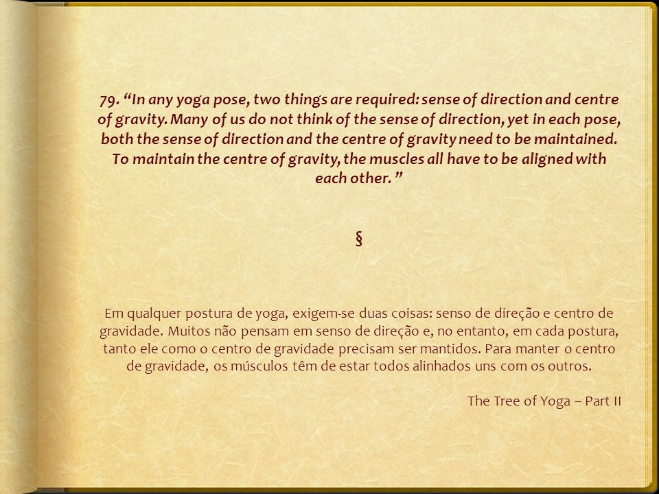 "79. ""In any yoga pose, two things are required: sense of direction and centre of gravity. Many of us do not think of the sense of direction, yet in ea"