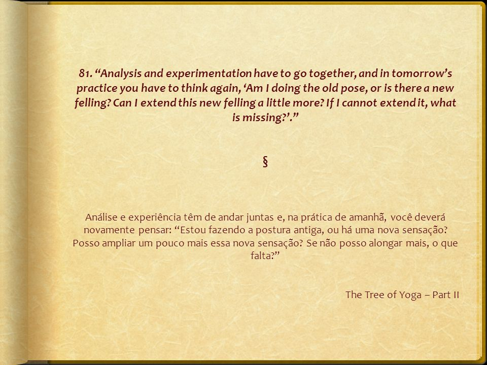 "81. ""Analysis and experimentation have to go together, and in tomorrow's practice you have to think again, 'Am I doing the old pose, or is there a new"