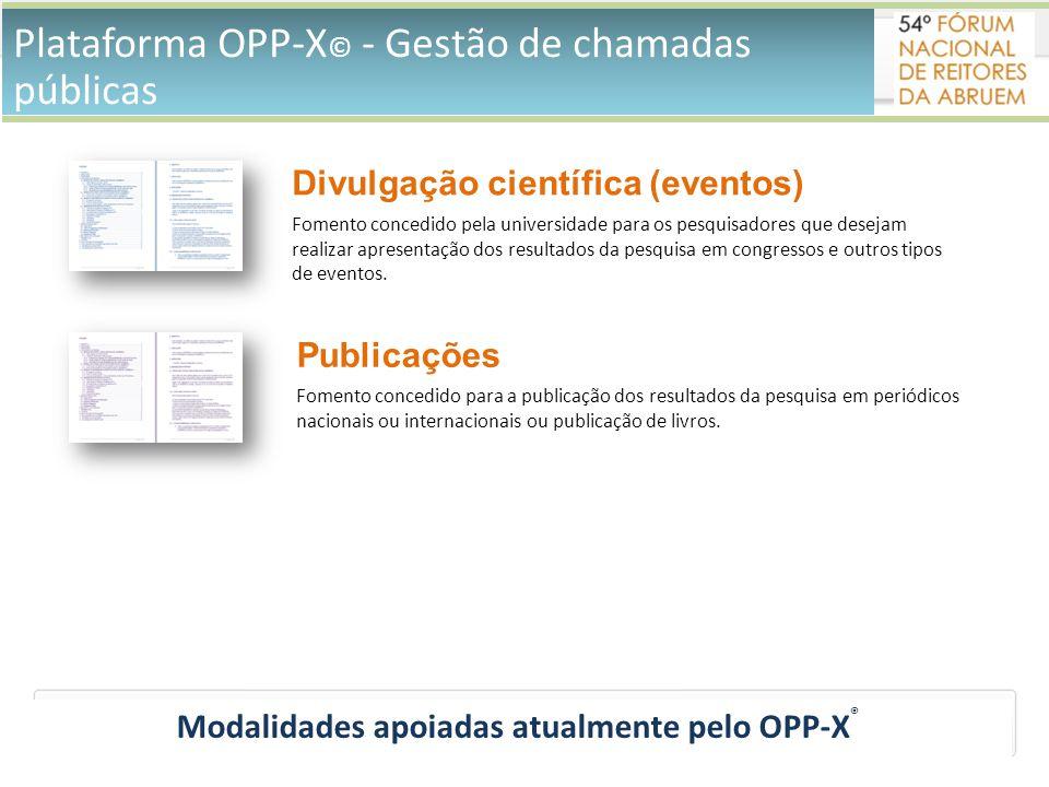 Plataforma OPP-X © - Gestão de chamadas públicas Modalidades apoiadas atualmente pelo OPP-X ® Divulgação científica (eventos) Fomento concedido pela universidade para os pesquisadores que desejam realizar apresentação dos resultados da pesquisa em congressos e outros tipos de eventos.